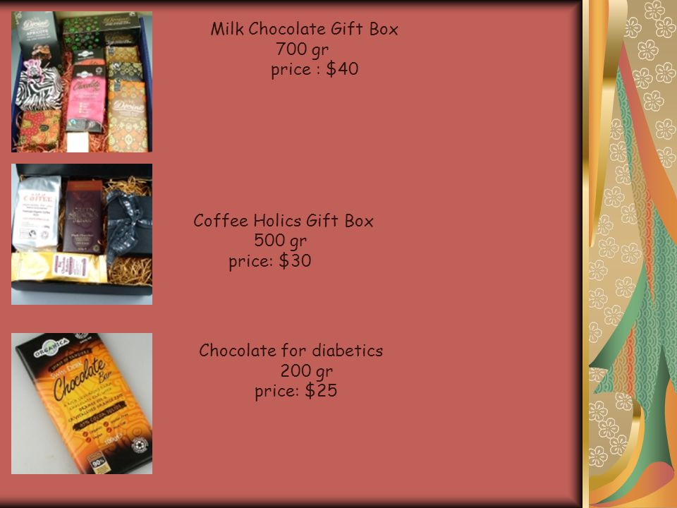 Milk Chocolate Gift Box 700 gr price : $40 Coffee Holics Gift Box 500 gr price: $30 Chocolate for diabetics 200 gr price: $25