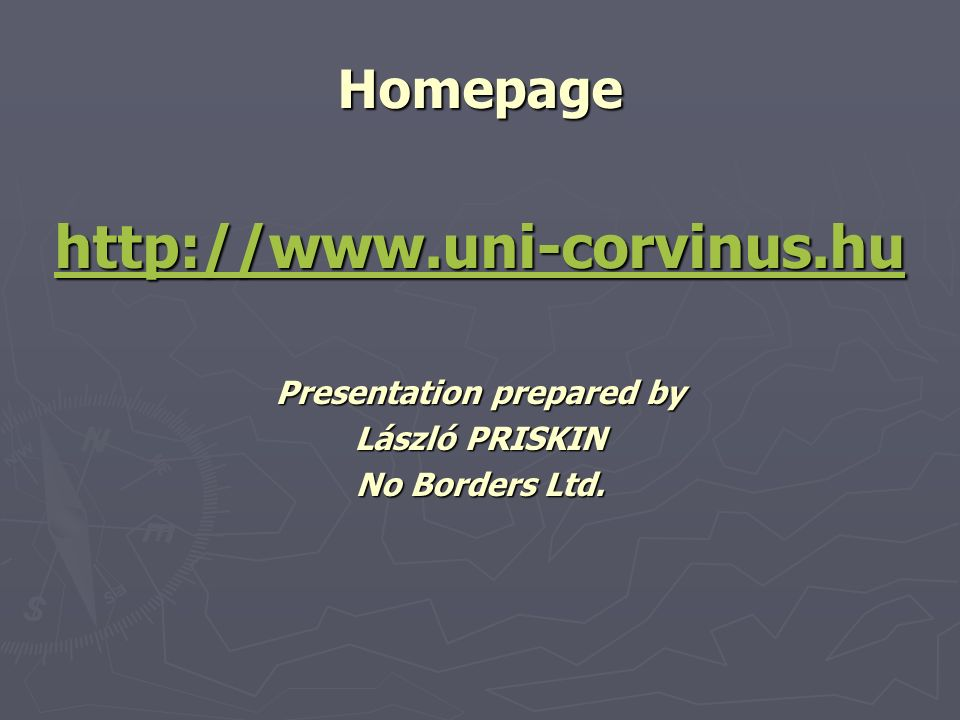 Homepage http://www.uni-corvinus.hu Presentation prepared by László PRISKIN No Borders Ltd.
