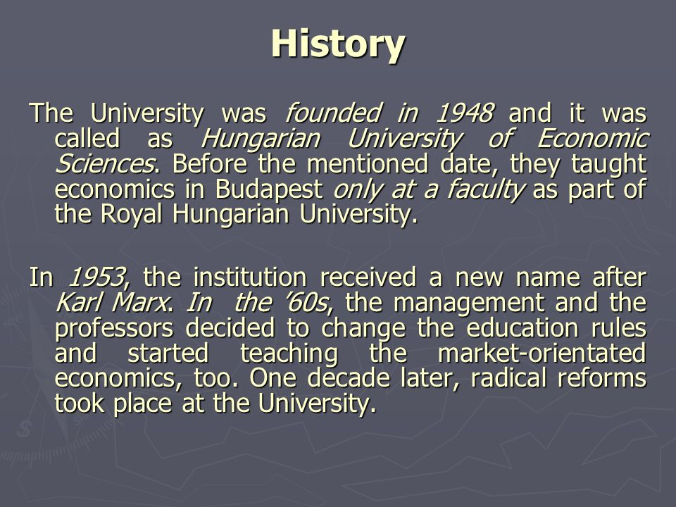 History The University was founded in 1948 and it was called as Hungarian University of Economic Sciences. Before the mentioned date, they taught econ