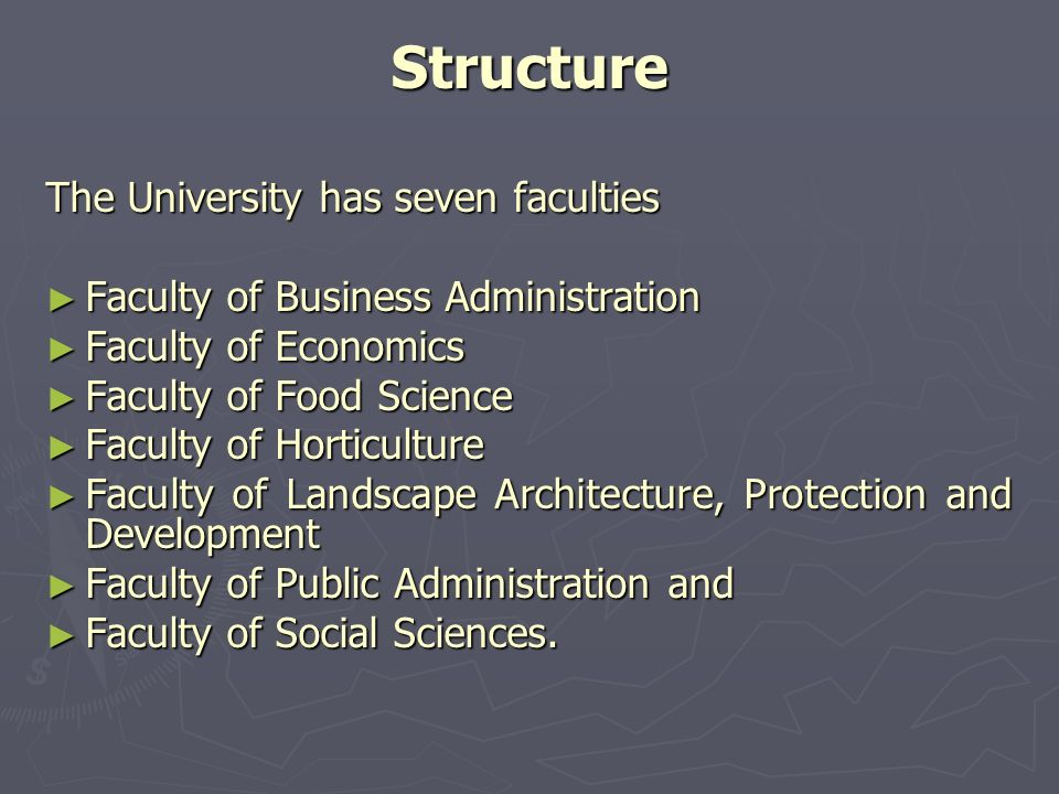 Structure The University has seven faculties Faculty of Business Administration Faculty of Business Administration Faculty of Economics Faculty of Economics Faculty of Food Science Faculty of Food Science Faculty of Horticulture Faculty of Horticulture Faculty of Landscape Architecture, Protection and Development Faculty of Landscape Architecture, Protection and Development Faculty of Public Administration and Faculty of Public Administration and Faculty of Social Sciences.