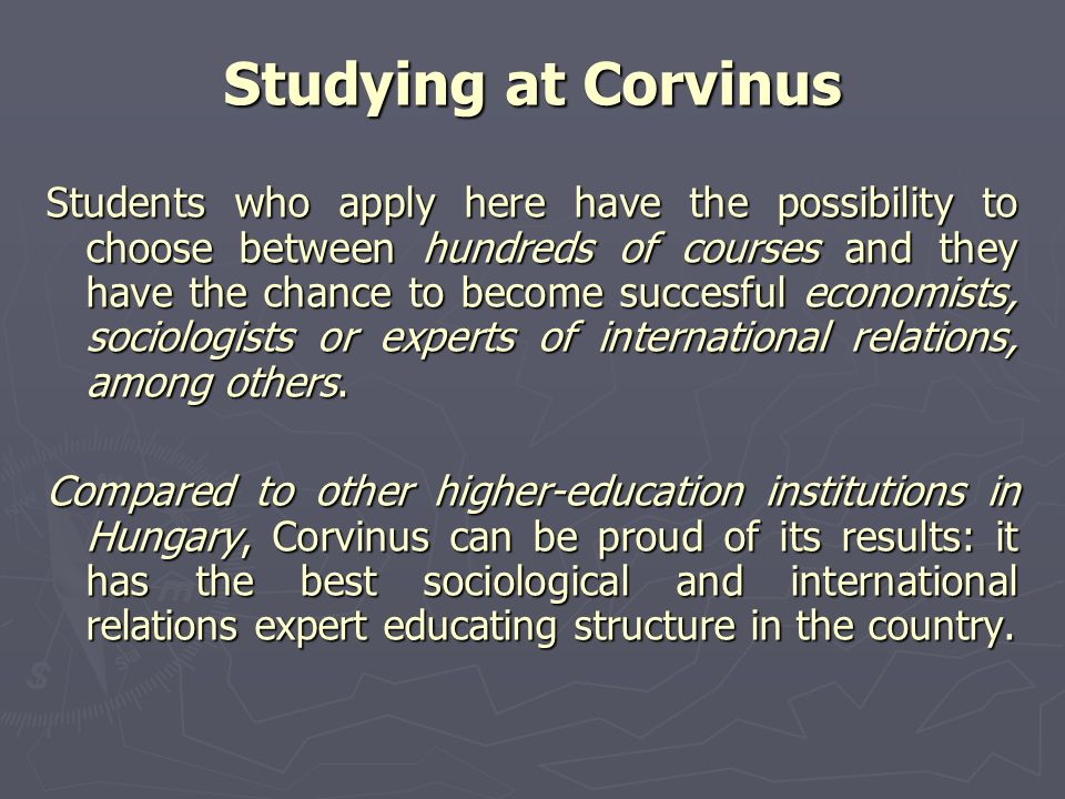 Studying at Corvinus Students who apply here have the possibility to choose between hundreds of courses and they have the chance to become succesful economists, sociologists or experts of international relations, among others.