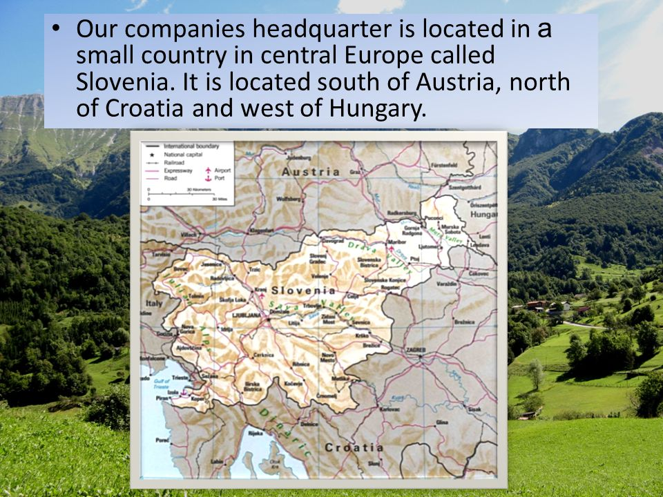 Our companies headquarter is located in a small country in central Europe called Slovenia. It is located south of Austria, north of Croatia and west o