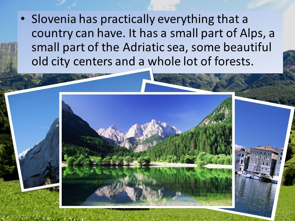 Slovenia has practically everything that a country can have. It has a small part of Alps, a small part of the Adriatic sea, some beautiful old city ce