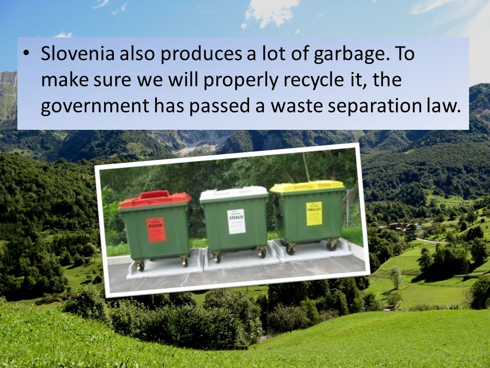 Slovenia also produces a lot of garbage. To make sure we will properly recycle it, the government has passed a waste separation law.