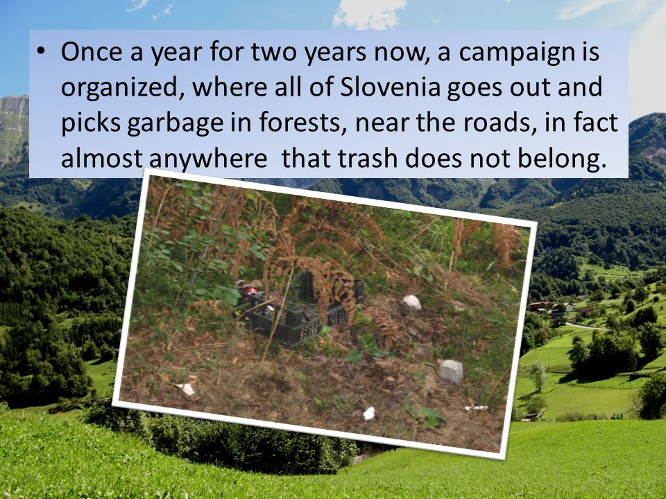 Once a year for two years now, a campaign is organized, where all of Slovenia goes out and picks garbage in forests, near the roads, in fact almost an