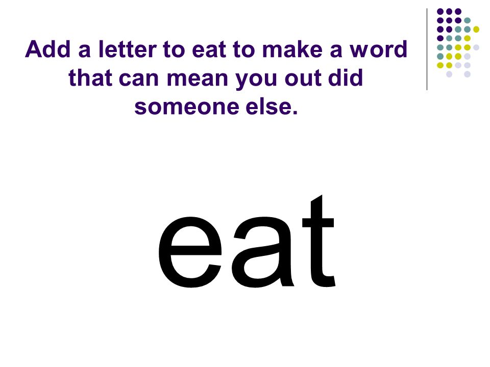Add a letter to eat to make a word that can mean you out did someone else. eat