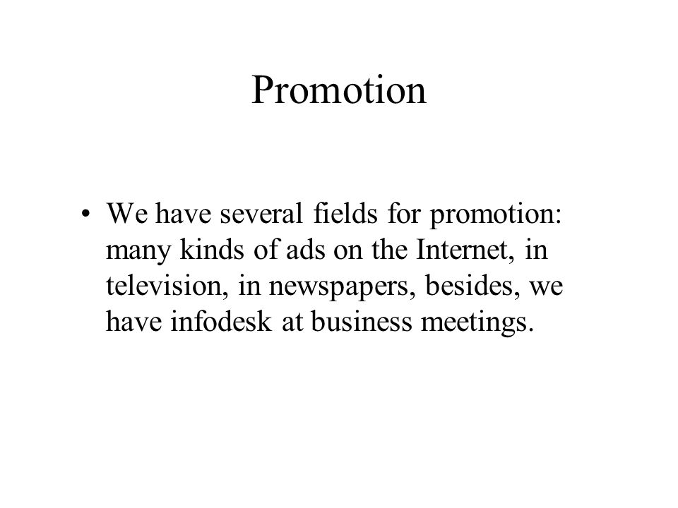 Promotion We have several fields for promotion: many kinds of ads on the Internet, in television, in newspapers, besides, we have infodesk at business