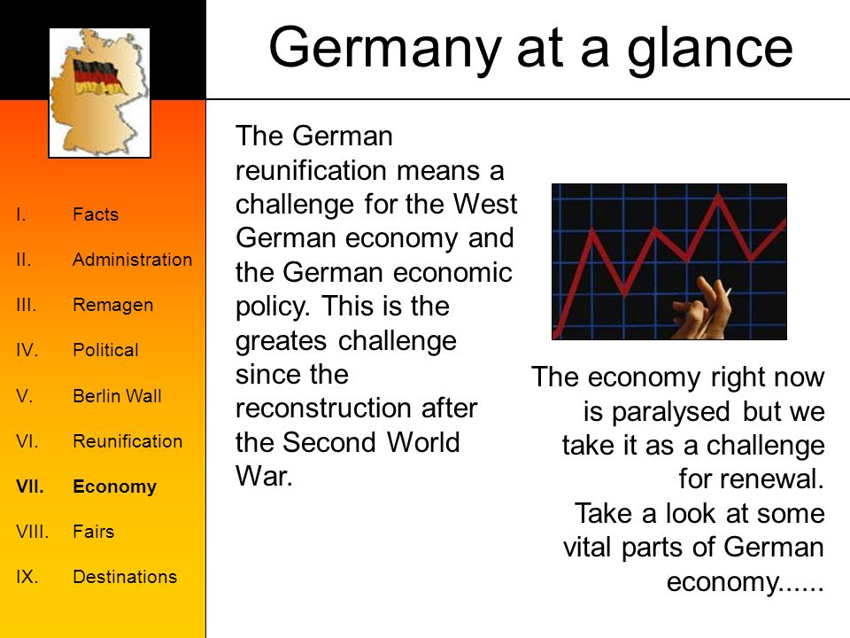 Germany at a glance I.Facts II.Administration III.Remagen IV.Political V.Berlin Wall VI.Reunification VII.Economy VIII.Fairs IX.Destinations The German reunification means a challenge for the West German economy and the German economic policy.