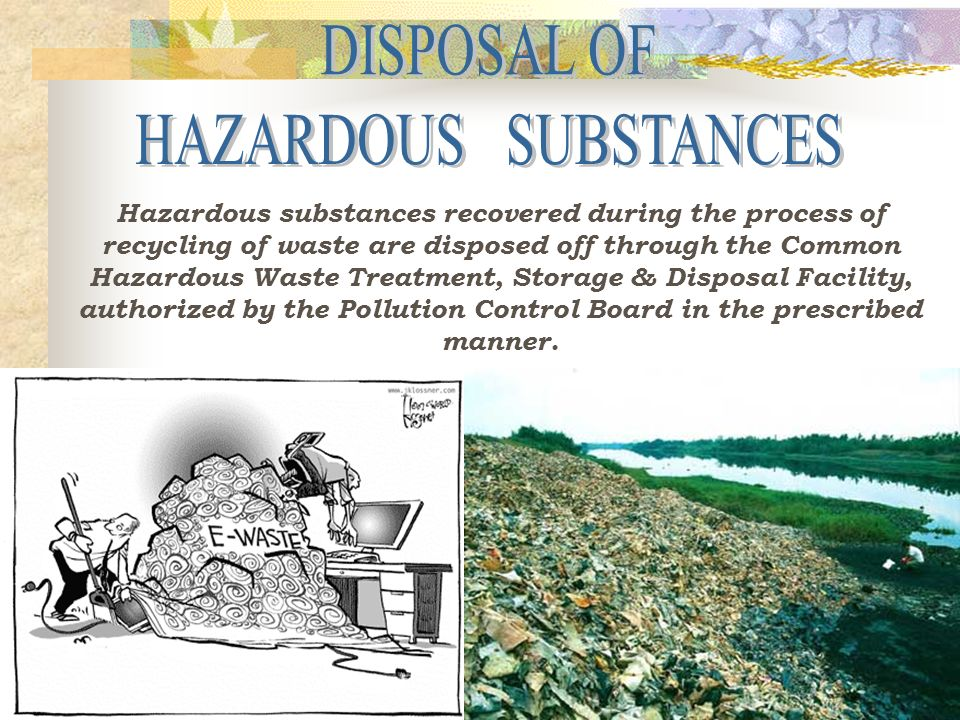 Hazardous substances recovered during the process of recycling of waste are disposed off through the Common Hazardous Waste Treatment, Storage & Disposal Facility, authorized by the Pollution Control Board in the prescribed manner.