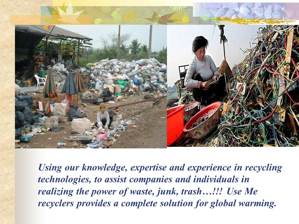 Using our knowledge, expertise and experience in recycling technologies, to assist companies and individuals in realizing the power of waste, junk, trash…!!.
