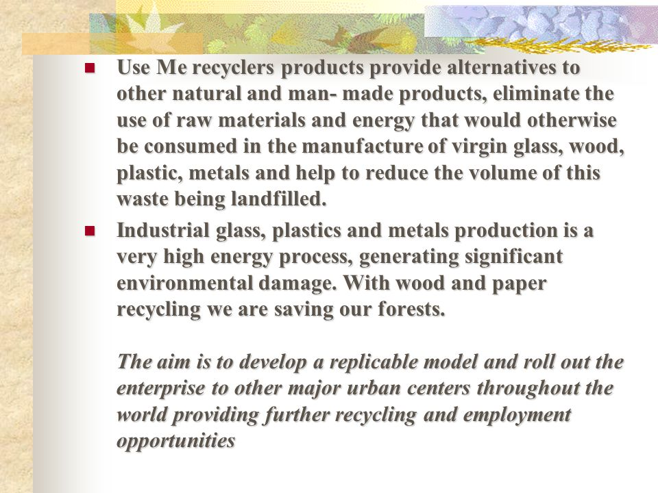 Use Me recyclers products provide alternatives to other natural and man- made products, eliminate the use of raw materials and energy that would otherwise be consumed in the manufacture of virgin glass, wood, plastic, metals and help to reduce the volume of this waste being landfilled.