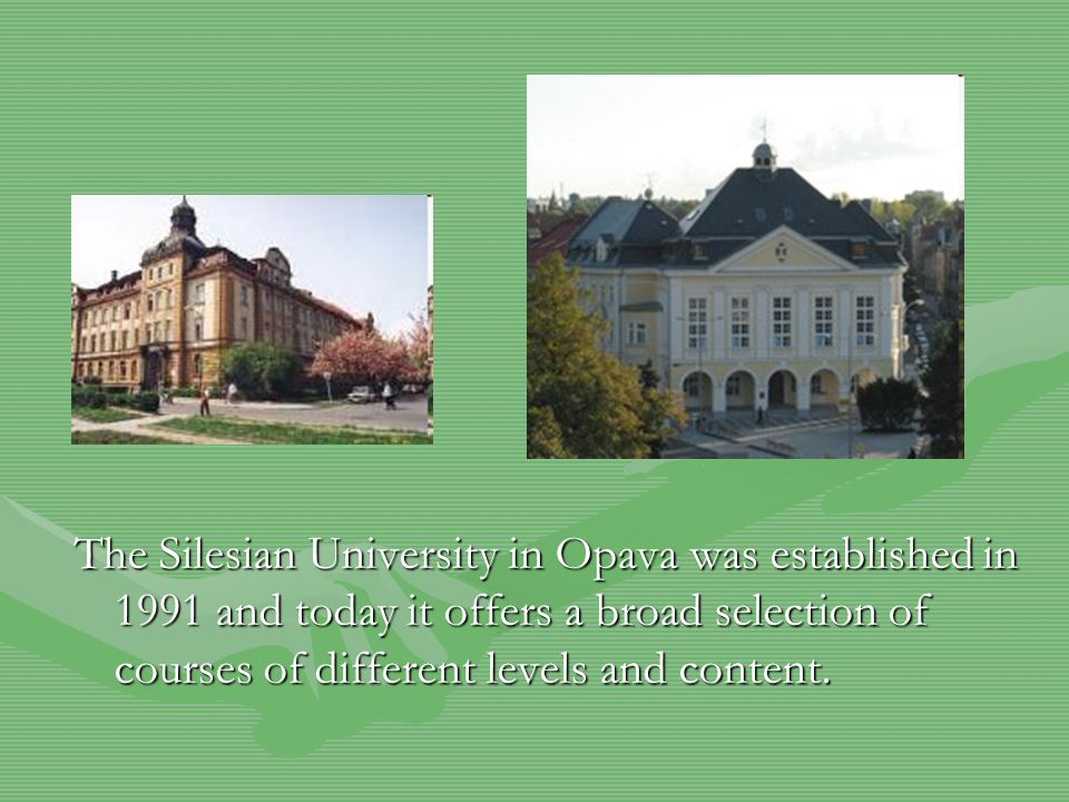 The Silesian University in Opava was established in 1991 and today it offers a broad selection of courses of different levels and content.