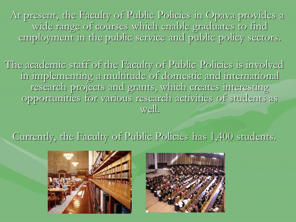 At present, the Faculty of Public Policies in Opava provides a wide range of courses which enable graduates to find employment in the public service and public policy sectors.