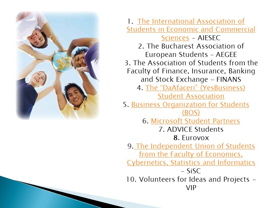 1.The International Association of Students in Economic and Commercial Sciences – AIESEC 2. The Bucharest Association of European Students – AEGEE 3.