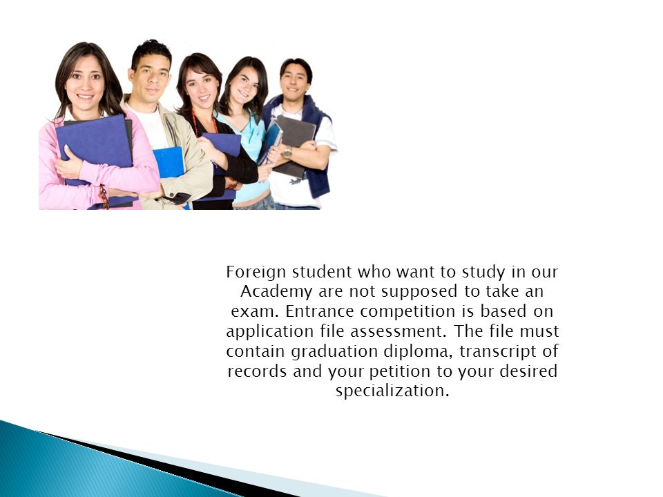 Foreign student who want to study in our Academy are not supposed to take an exam. Entrance competition is based on application file assessment. The f