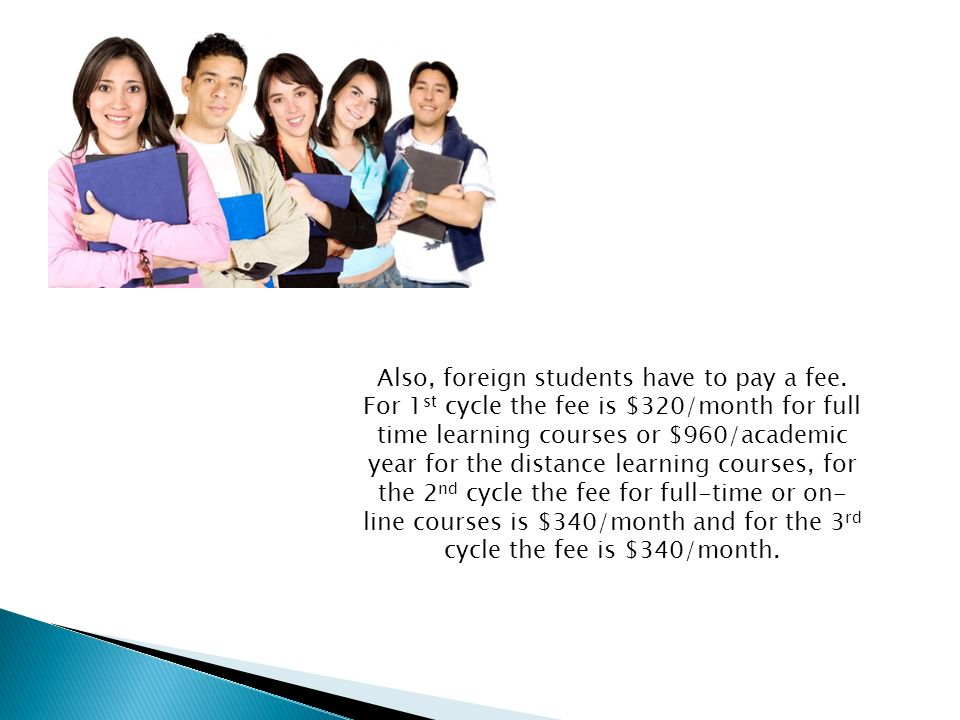 Also, foreign students have to pay a fee. For 1 st cycle the fee is $320/month for full time learning courses or $960/academic year for the distance l