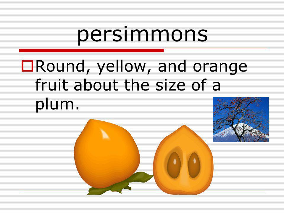 persimmons Round, yellow, and orange fruit about the size of a plum.