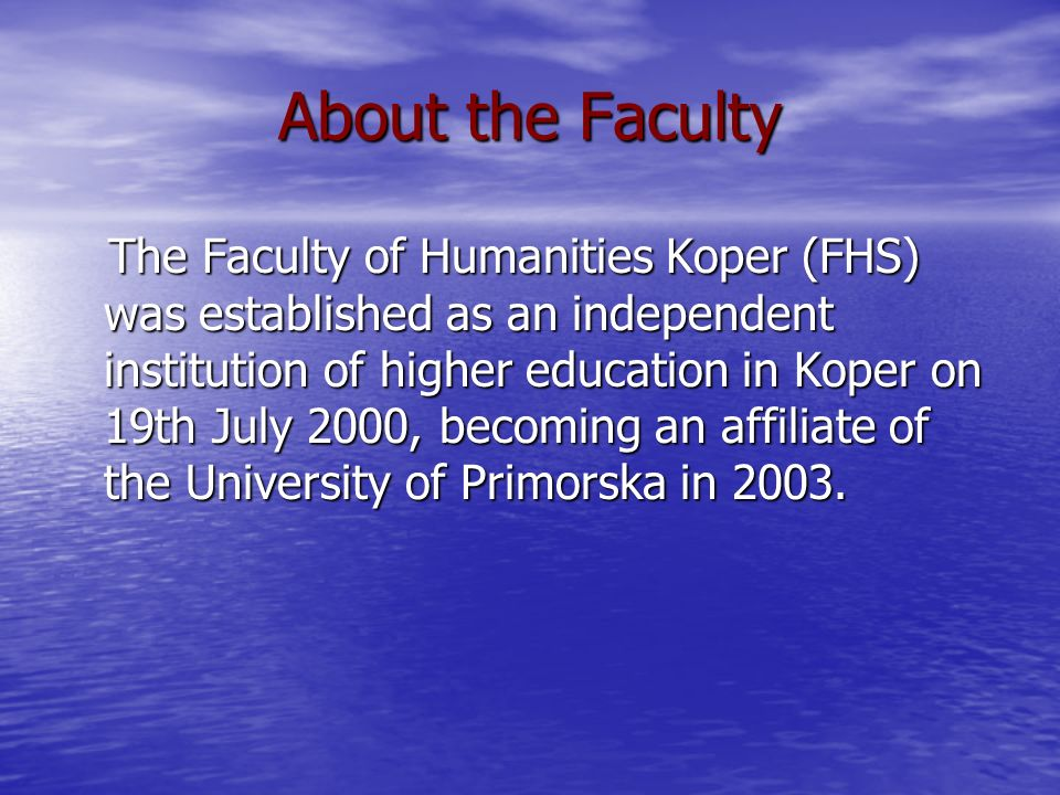 About the Faculty The Faculty of Humanities Koper (FHS) was established as an independent institution of higher education in Koper on 19th July 2000, becoming an affiliate of the University of Primorska in 2003.