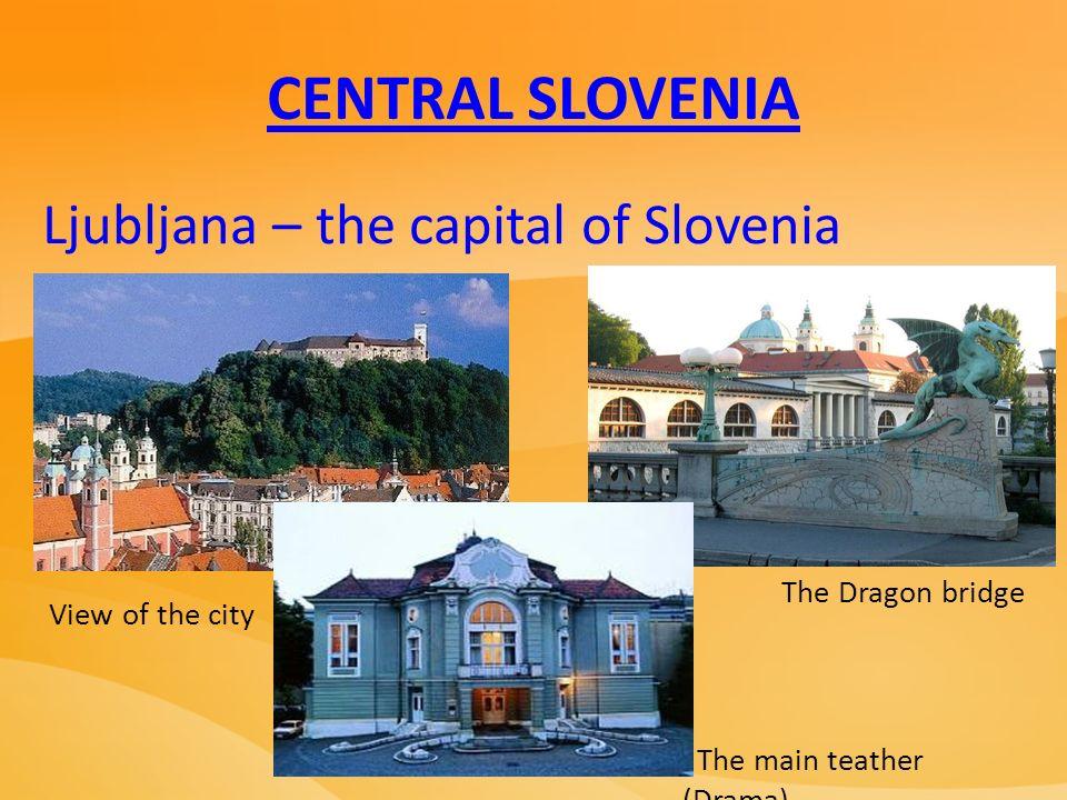 CENTRAL SLOVENIA Ljubljana – the capital of Slovenia View of the city The main teather (Drama) The Dragon bridge