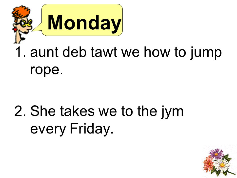 Monday 1.aunt deb tawt we how to jump rope. 2.She takes we to the jym every Friday.
