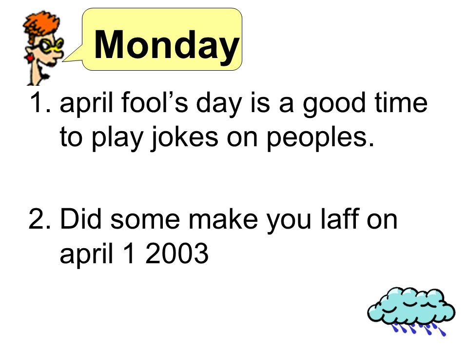 Monday 1.april fools day is a good time to play jokes on peoples. 2.Did some make you laff on april 1 2003