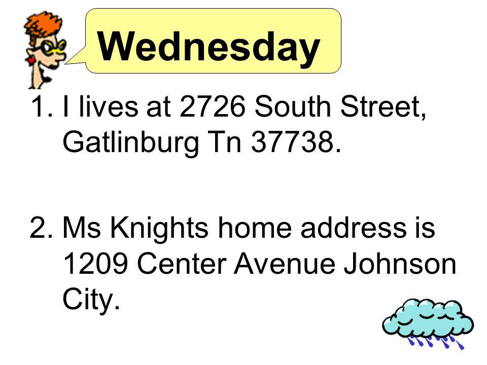 Wednesday 1.I lives at 2726 South Street, Gatlinburg Tn 37738.