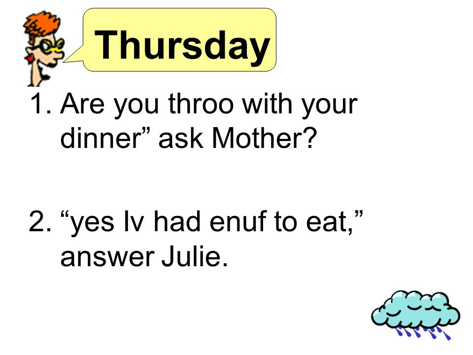 Thursday 1.Are you throo with your dinner ask Mother? 2.yes Iv had enuf to eat, answer Julie.