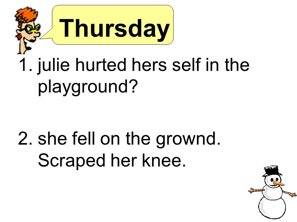 Thursday 1.julie hurted hers self in the playground? 2.she fell on the grownd. Scraped her knee.