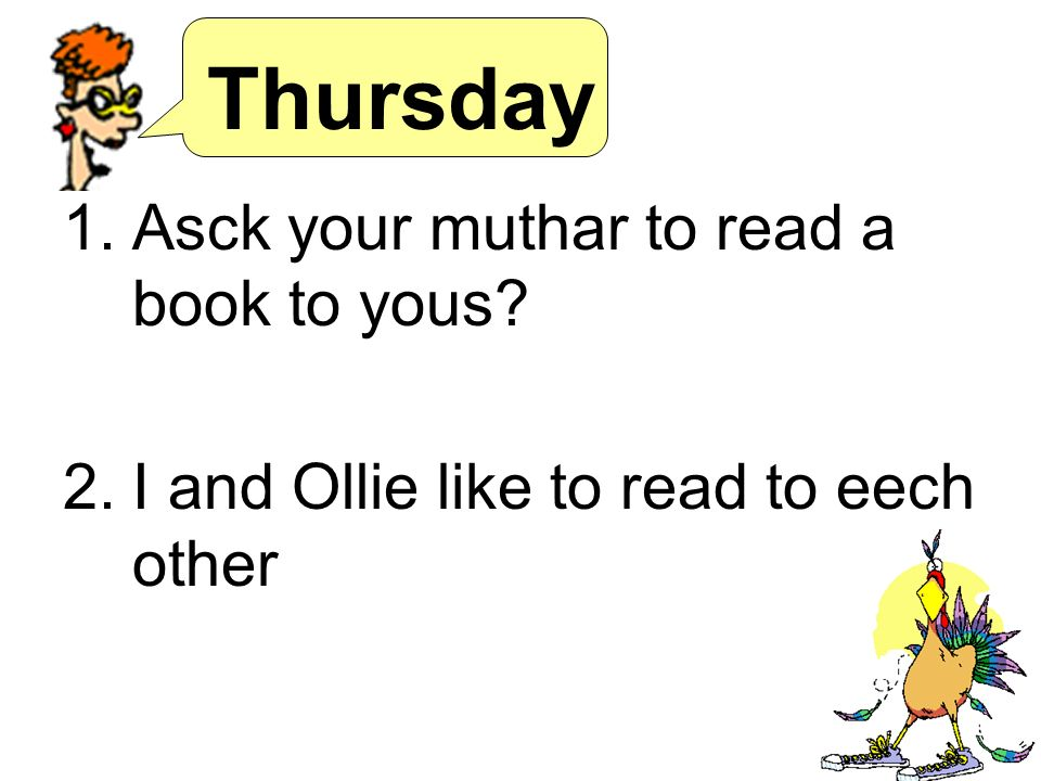 Thursday 1.Asck your muthar to read a book to yous 2.I and Ollie like to read to eech other