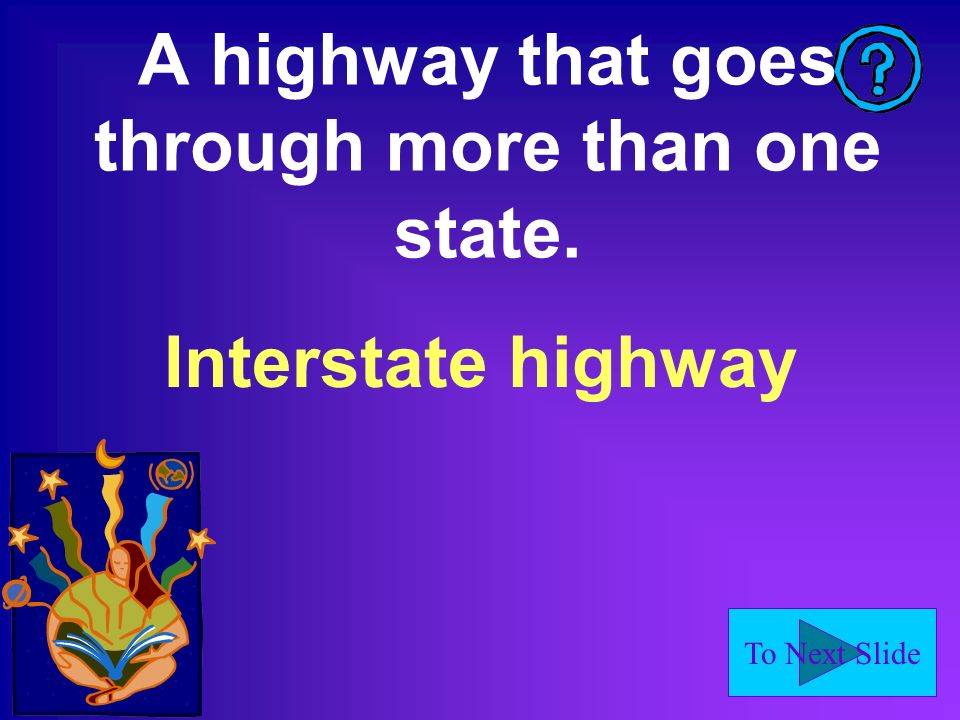 To Next Slide A highway that goes through more than one state. Interstate highway