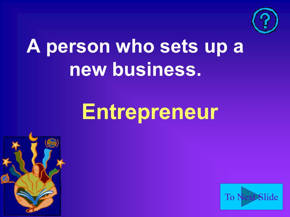 To Next Slide Entrepreneur A person who sets up a new business.