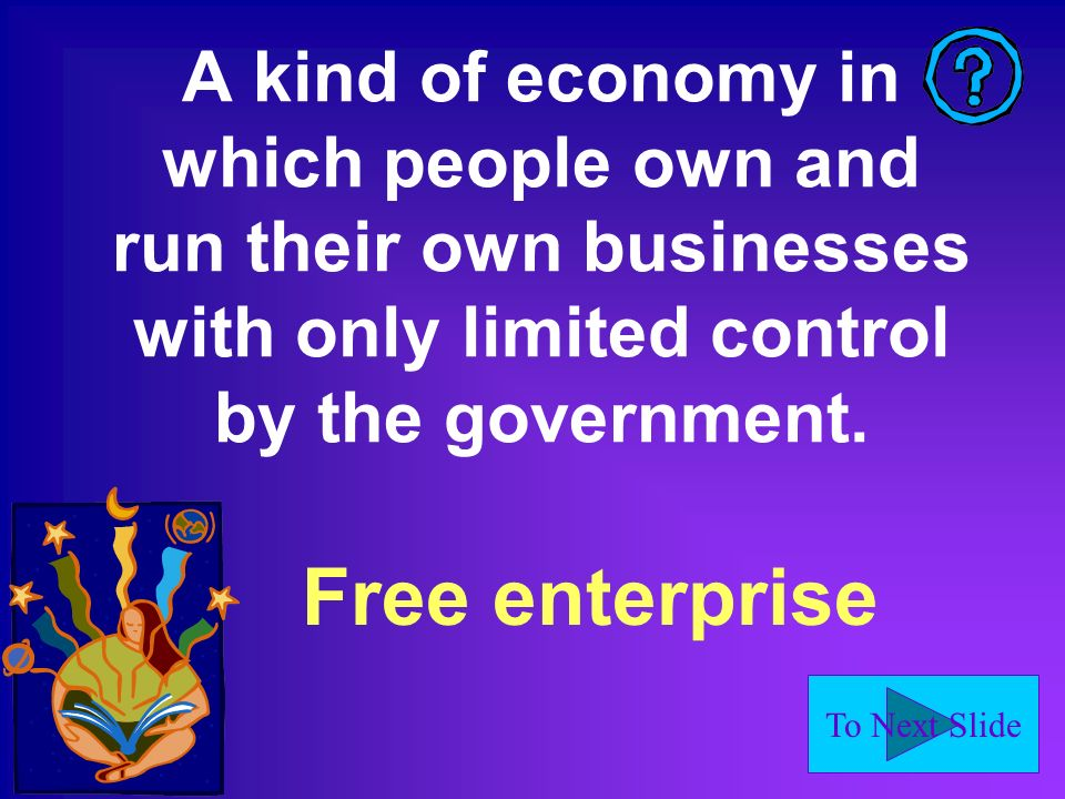 To Next Slide A kind of economy in which people own and run their own businesses with only limited control by the government.