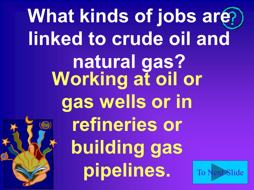 To Next Slide What kinds of jobs are linked to crude oil and natural gas.