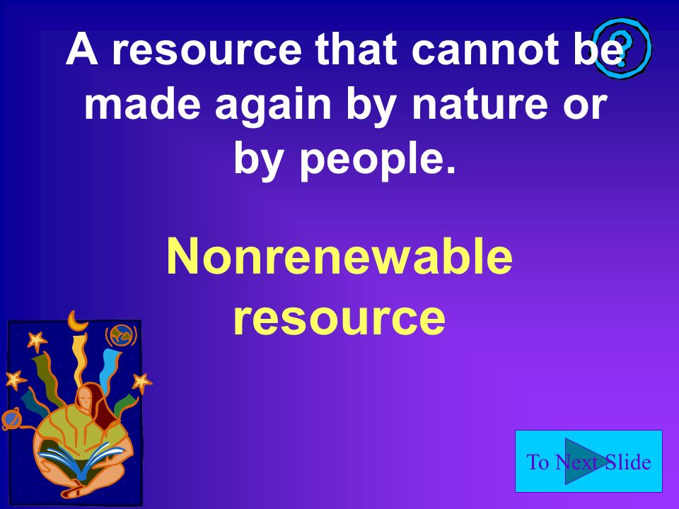 To Next Slide A resource that cannot be made again by nature or by people. Nonrenewable resource