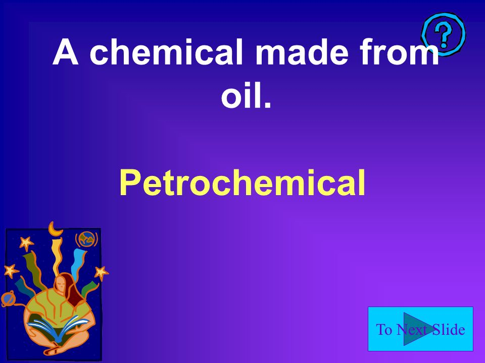To Next Slide A chemical made from oil. Petrochemical