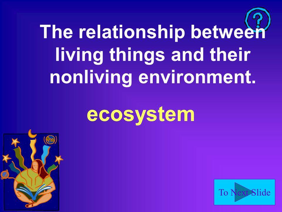 To Next Slide The relationship between living things and their nonliving environment. ecosystem