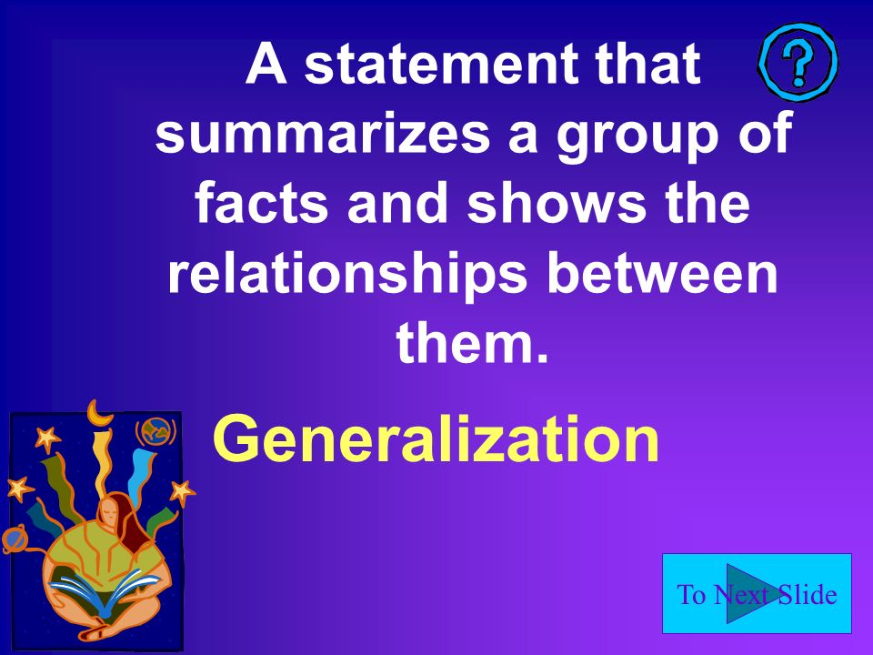 To Next Slide A statement that summarizes a group of facts and shows the relationships between them.