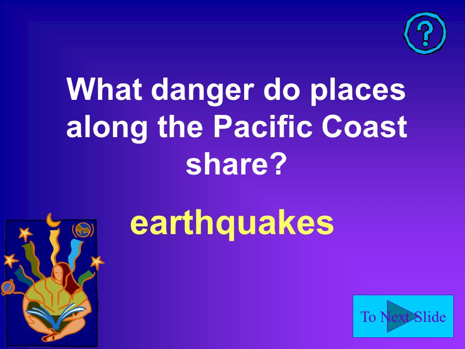 To Next Slide What danger do places along the Pacific Coast share earthquakes