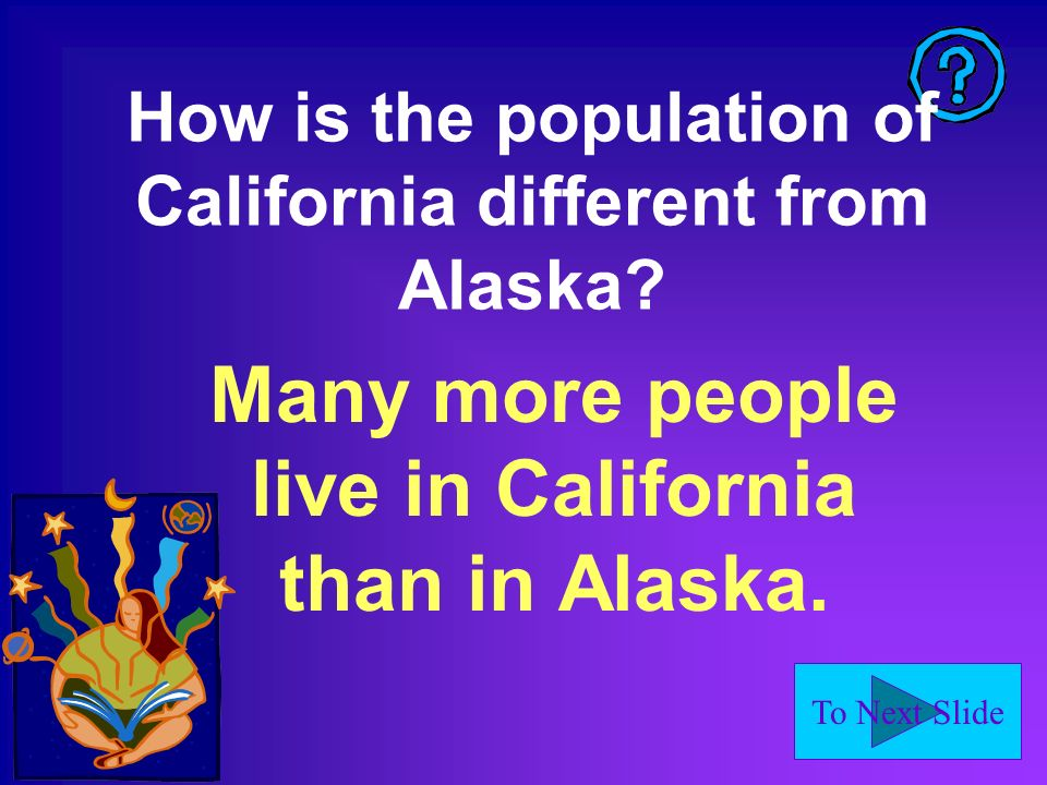 To Next Slide How is the population of California different from Alaska.