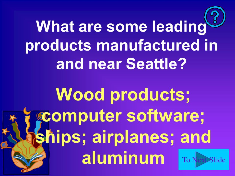 To Next Slide What are some leading products manufactured in and near Seattle.