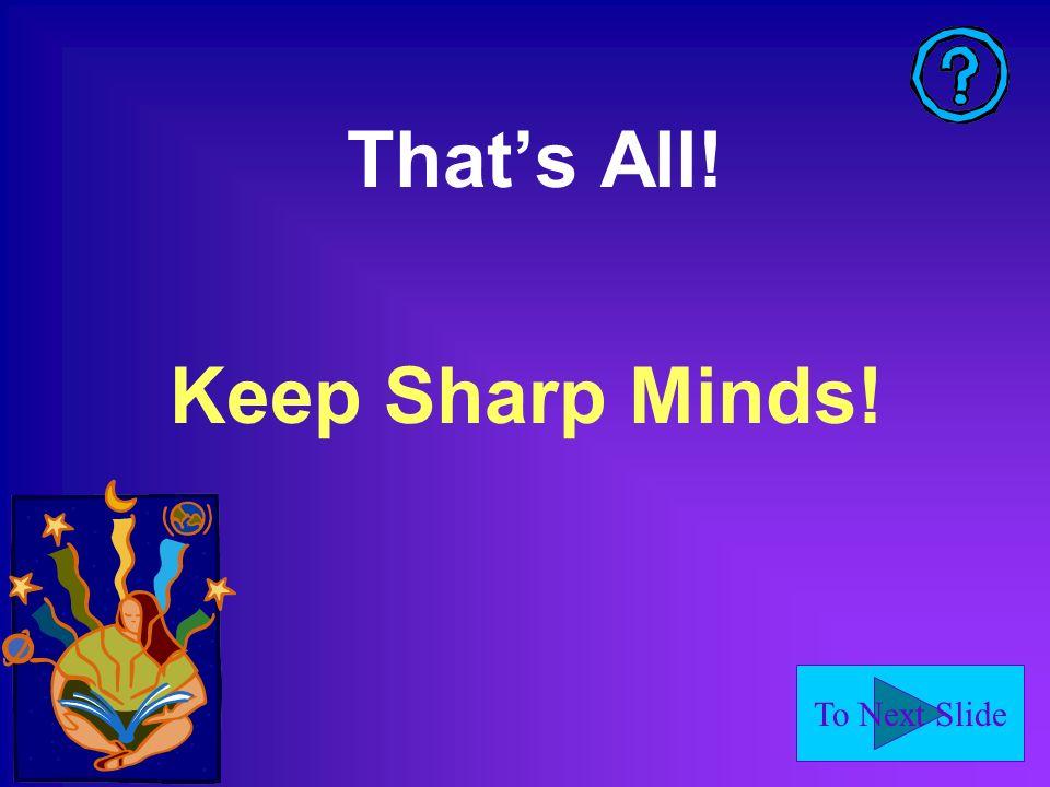 To Next Slide Thats All! Keep Sharp Minds!