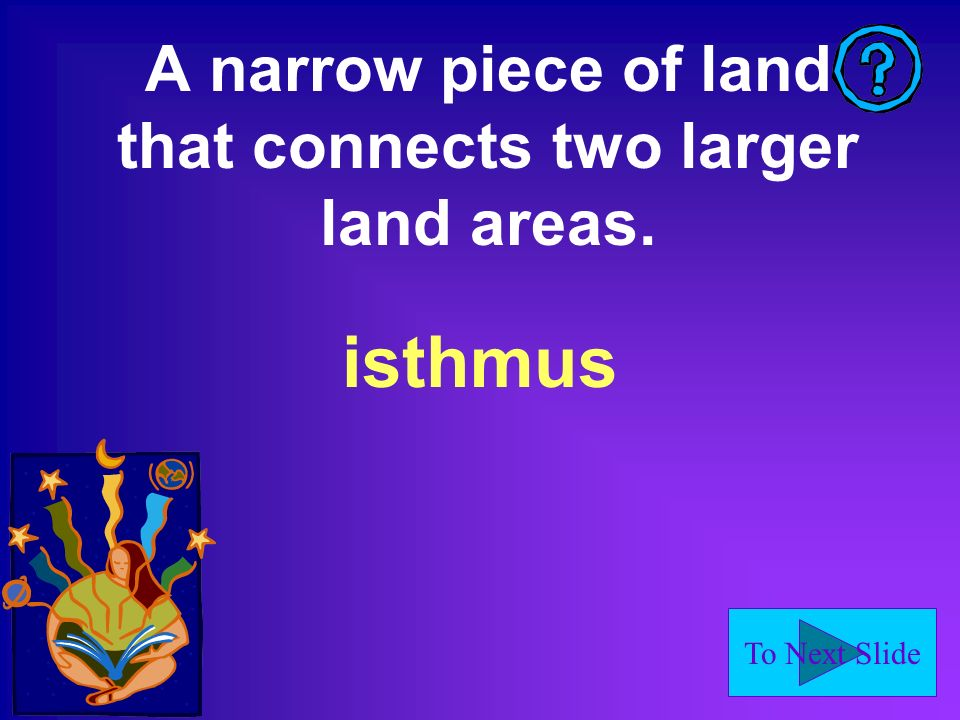 To Next Slide A narrow piece of land that connects two larger land areas. isthmus
