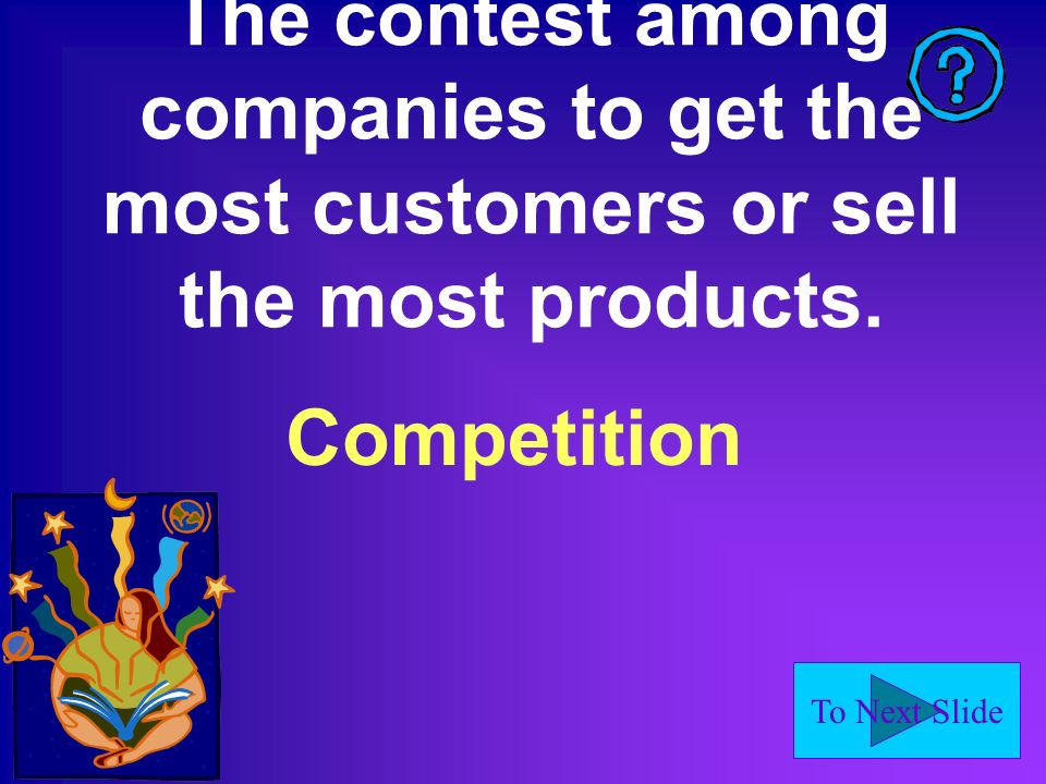 To Next Slide The contest among companies to get the most customers or sell the most products.
