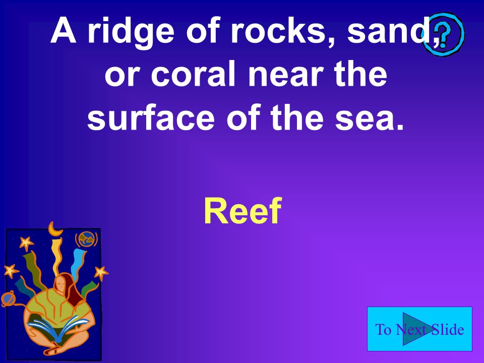 To Next Slide A ridge of rocks, sand, or coral near the surface of the sea. Reef