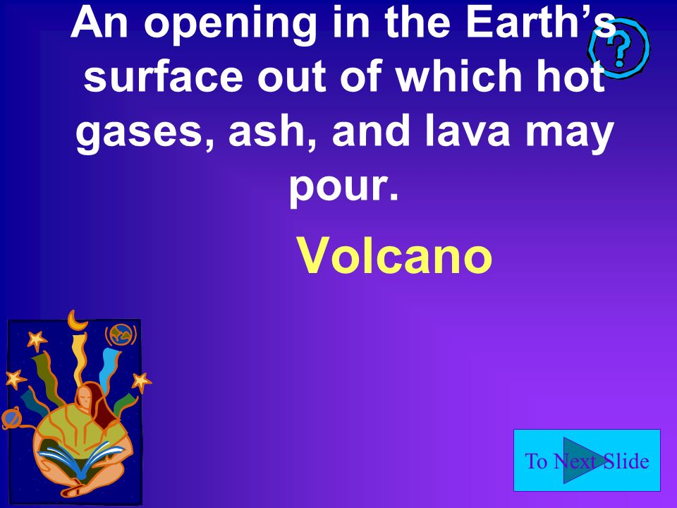 To Next Slide An opening in the Earths surface out of which hot gases, ash, and lava may pour.