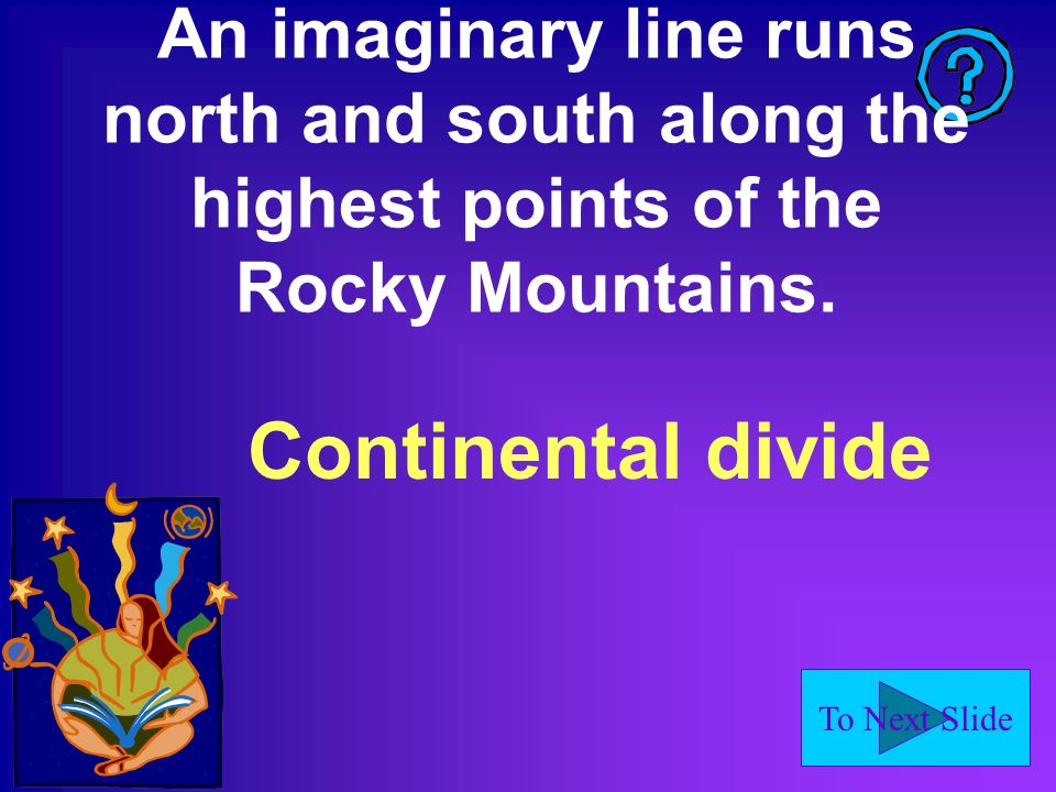 To Next Slide An imaginary line runs north and south along the highest points of the Rocky Mountains.