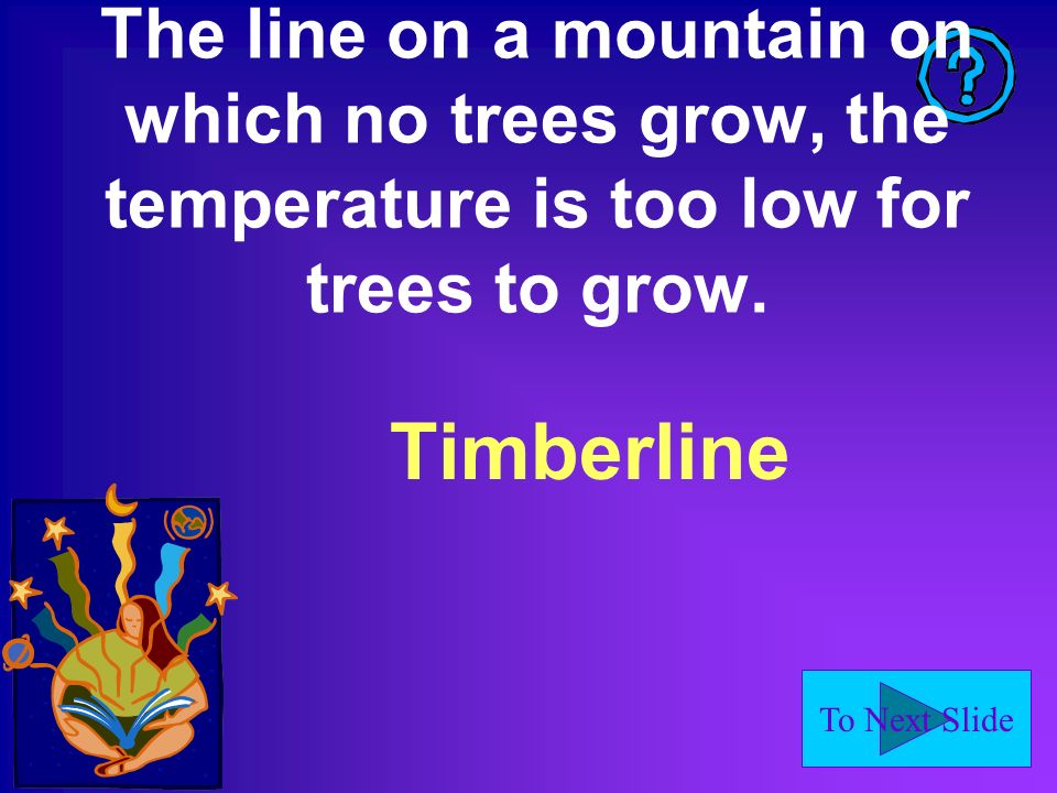 To Next Slide The line on a mountain on which no trees grow, the temperature is too low for trees to grow.