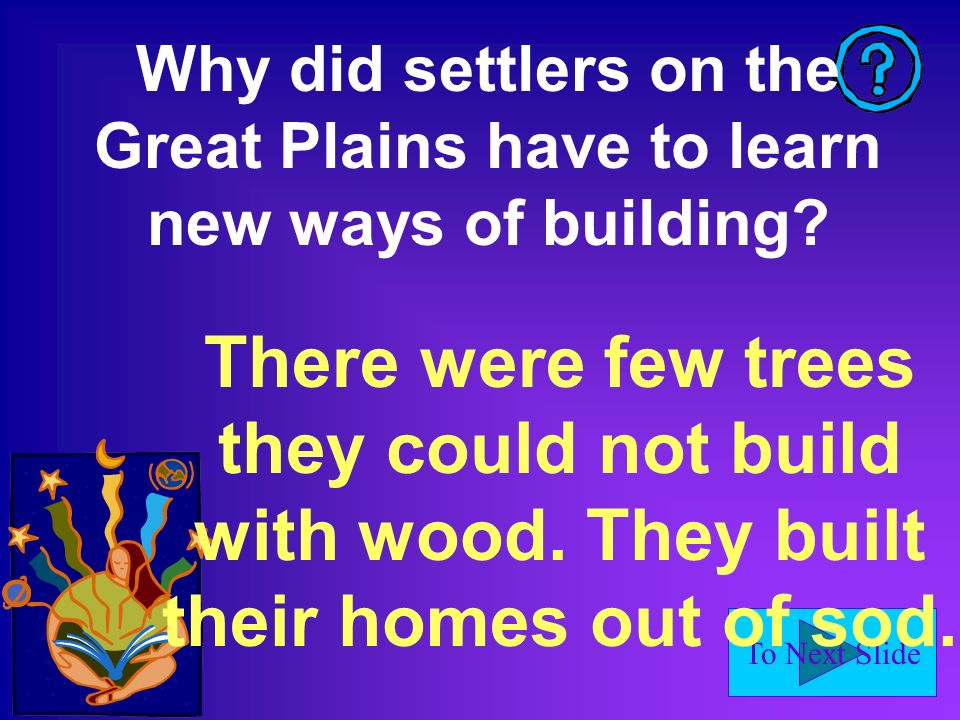 To Next Slide Why did settlers on the Great Plains have to learn new ways of building? There were few trees they could not build with wood. They built