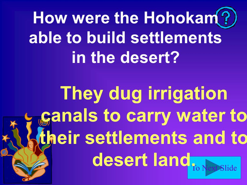 To Next Slide How were the Hohokam able to build settlements in the desert? They dug irrigation canals to carry water to their settlements and to dese