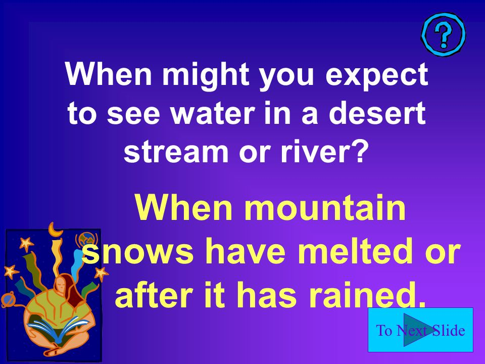 To Next Slide When might you expect to see water in a desert stream or river? When mountain snows have melted or after it has rained.